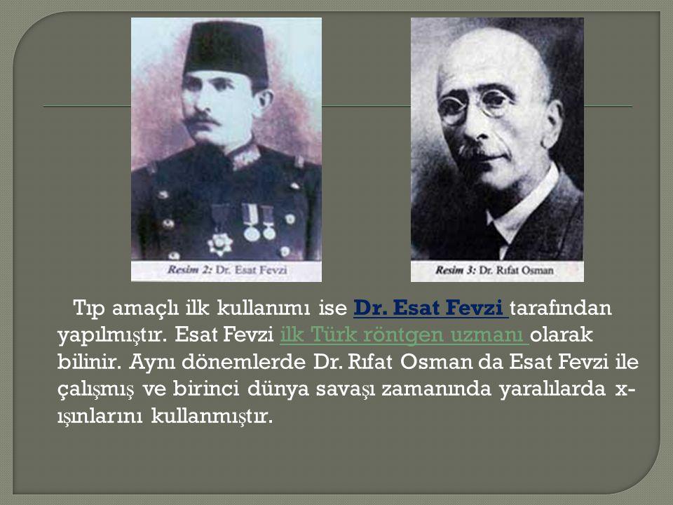 Tıp amaçlı ilk kullanımı ise Dr. Esat Fevzi tarafından yapılmı ş tır. Esat Fevzi ilk Türk röntgen uzmanı olarak bilinir. Aynı dönemlerde Dr. Rıfat Osm