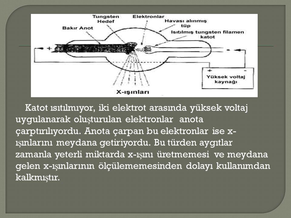 Katot ısıtılmıyor, iki elektrot arasında yüksek voltaj uygulanarak olu ş turulan elektronlar anota çarptırılıyordu. Anota çarpan bu elektronlar ise x-