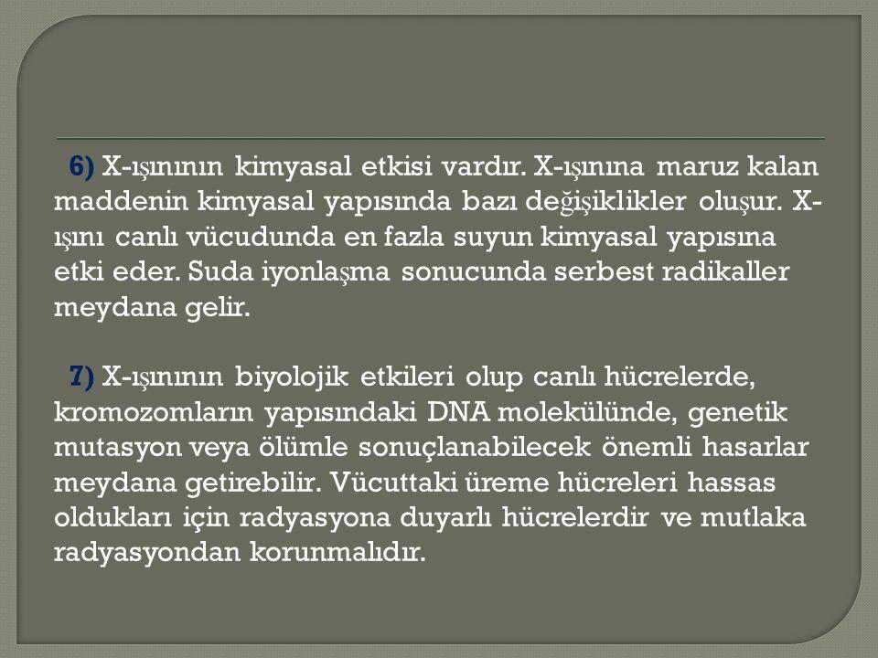 6) X-ı ş ınının kimyasal etkisi vardır. X-ı ş ınına maruz kalan maddenin kimyasal yapısında bazı de ğ i ş iklikler olu ş ur. X- ı ş ını canlı vücudund