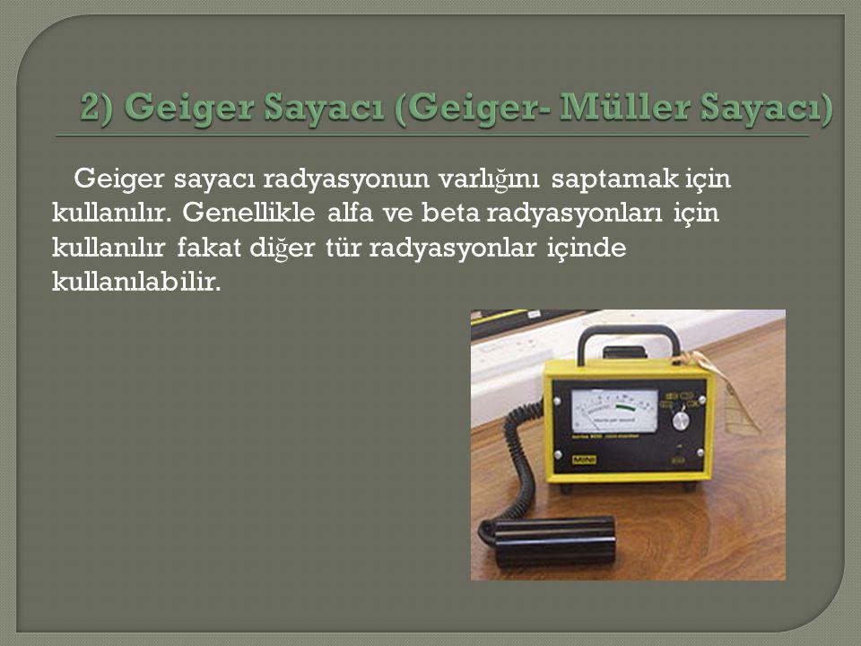 Geiger sayacı radyasyonun varlı ğ ını saptamak için kullanılır. Genellikle alfa ve beta radyasyonları için kullanılır fakat di ğ er tür radyasyonlar i