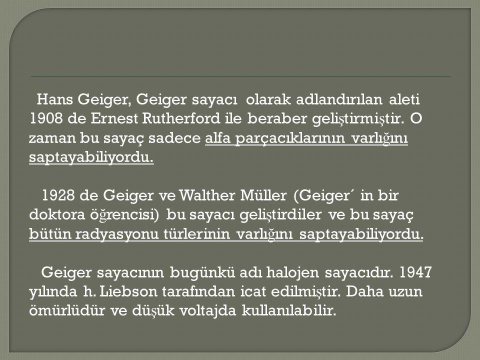 Hans Geiger, Geiger sayacı olarak adlandırılan aleti 1908 de Ernest Rutherford ile beraber geli ş tirmi ş tir. O zaman bu sayaç sadece alfa parçacıkla