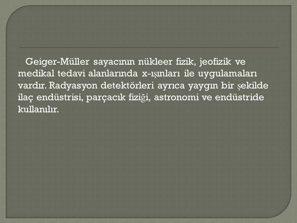Geiger-Müller sayacının nükleer fizik, jeofizik ve medikal tedavi alanlarında x-ı ş ınları ile uygulamaları vardır. Radyasyon detektörleri ayrıca yayg
