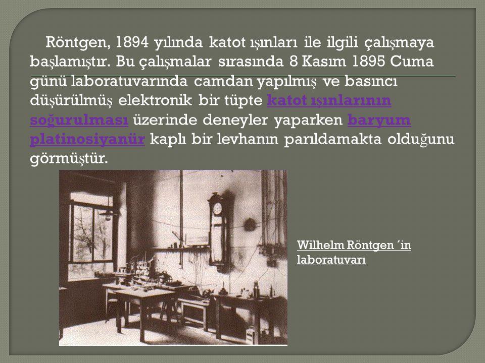 Röntgen, 1894 yılında katot ı ş ınları ile ilgili çalı ş maya ba ş lamı ş tır. Bu çalı ş malar sırasında 8 Kasım 1895 Cuma günü laboratuvarında camdan