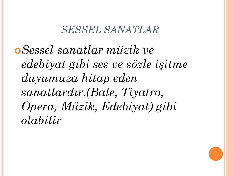 SESSEL SANATLAR Sessel sanatlar müzik ve edebiyat gibi ses ve sözle işitme duyumuza hitap eden sanatlardır.(Bale, Tiyatro, Opera, Müzik, Edebiyat) gib