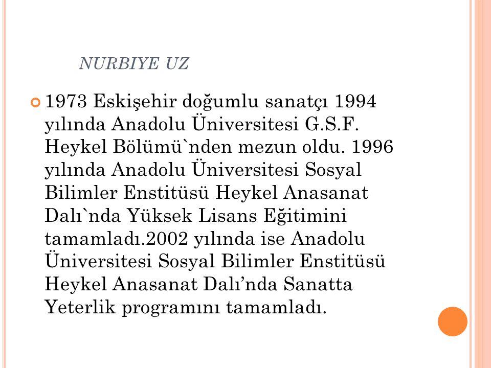NURBIYE UZ 1973 Eskişehir doğumlu sanatçı 1994 yılında Anadolu Üniversitesi G.S.F. Heykel Bölümü`nden mezun oldu. 1996 yılında Anadolu Üniversitesi So