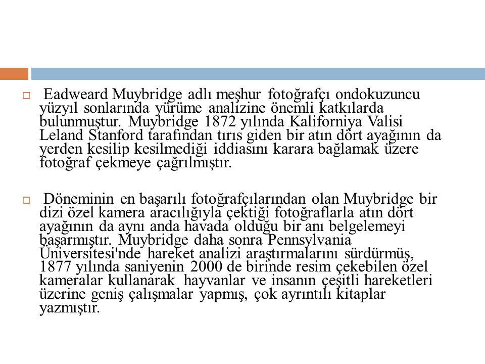  Eadweard Muybridge adlı meşhur fotoğrafçı ondokuzuncu yüzyıl sonlarında yürüme analizine önemli katkılarda bulunmuştur.