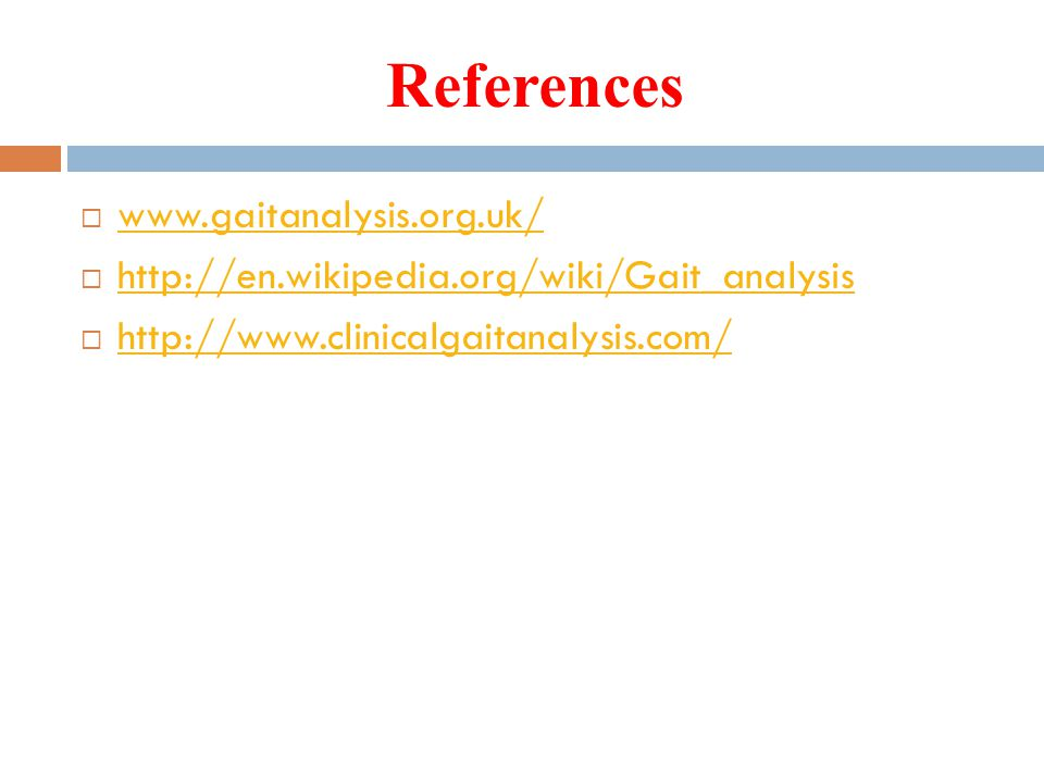 References  www.gaitanalysis.org.uk/ www.gaitanalysis.org.uk/  http://en.wikipedia.org/wiki/Gait_analysis http://en.wikipedia.org/wiki/Gait_analysis