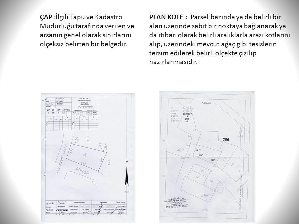 ÇAP :İlgili Tapu ve Kadastro Müdürlüğü tarafında verilen ve arsanın genel olarak sınırlarını ölçeksiz belirten bir belgedir. PLAN KOTE : Parsel bazınd