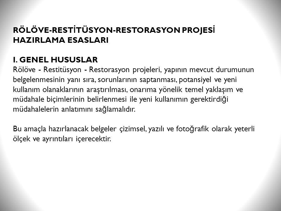 RÖLÖVE-REST İ TÜSYON-RESTORASYON PROJES İ HAZIRLAMA ESASLARI I. GENEL HUSUSLAR Rölöve - Restitüsyon - Restorasyon projeleri, yapının mevcut durumunun