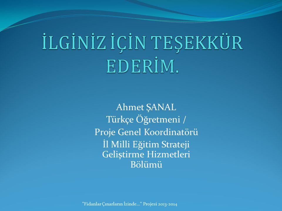 Ahmet ŞANAL Türkçe Öğretmeni / Proje Genel Koordinatörü İl Milli Eğitim Strateji Geliştirme Hizmetleri Bölümü