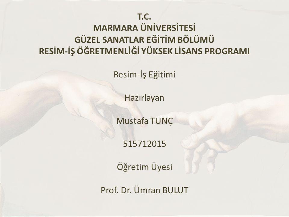 T.C. MARMARA ÜNİVERSİTESİ GÜZEL SANATLAR EĞİTİM BÖLÜMÜ RESİM-İŞ ÖĞRETMENLİĞİ YÜKSEK LİSANS PROGRAMI Resim-İş Eğitimi Hazırlayan Mustafa TUNÇ 515712015