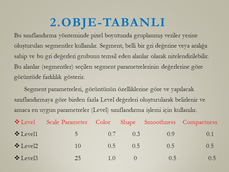 2.OBJE-TABANLI Bu sınıflandırma yönteminde pixel boyutunda gruplanmış veriler yerine oluşturulan segmentler kullanılır. Segment, belli bir gri değerin