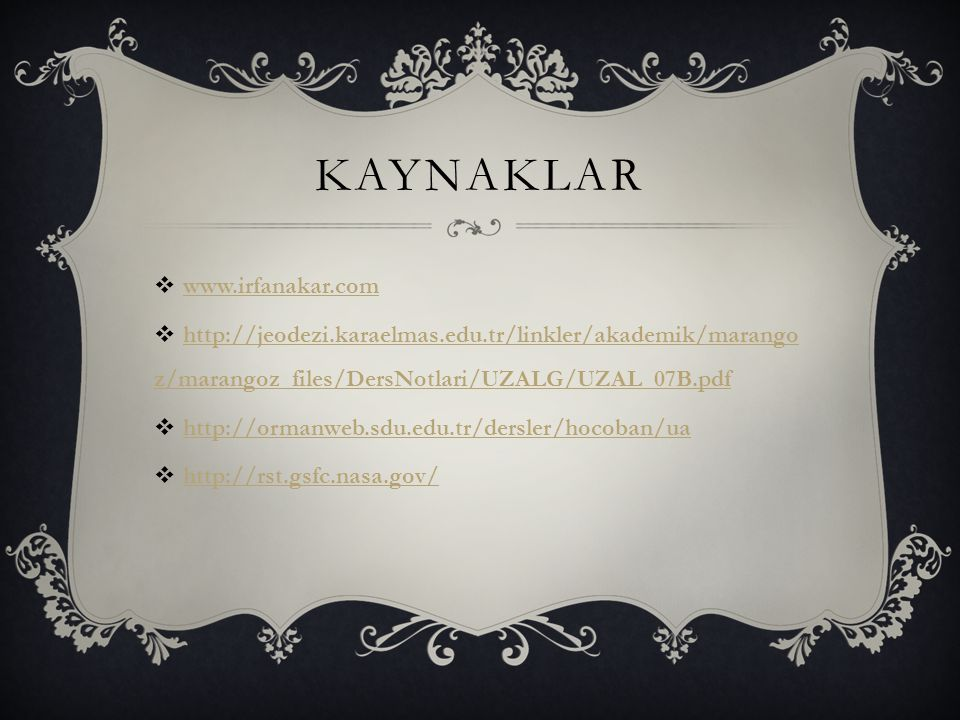 KAYNAKLAR  www.irfanakar.com www.irfanakar.com  http://jeodezi.karaelmas.edu.tr/linkler/akademik/marango z/marangoz_files/DersNotlari/UZALG/UZAL_07B.pdf http://jeodezi.karaelmas.edu.tr/linkler/akademik/marango z/marangoz_files/DersNotlari/UZALG/UZAL_07B.pdf  http://ormanweb.sdu.edu.tr/dersler/hocoban/ua http://ormanweb.sdu.edu.tr/dersler/hocoban/ua  http://rst.gsfc.nasa.gov/ http://rst.gsfc.nasa.gov/