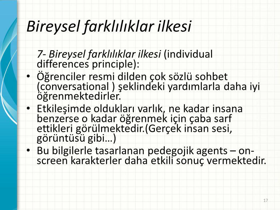 Bireysel farklılıklar ilkesi 7- Bireysel farklılıklar ilkesi (individual differences principle): • Öğrenciler resmi dilden çok sözlü sohbet (conversational ) şeklindeki yardımlarla daha iyi öğrenmektedirler.