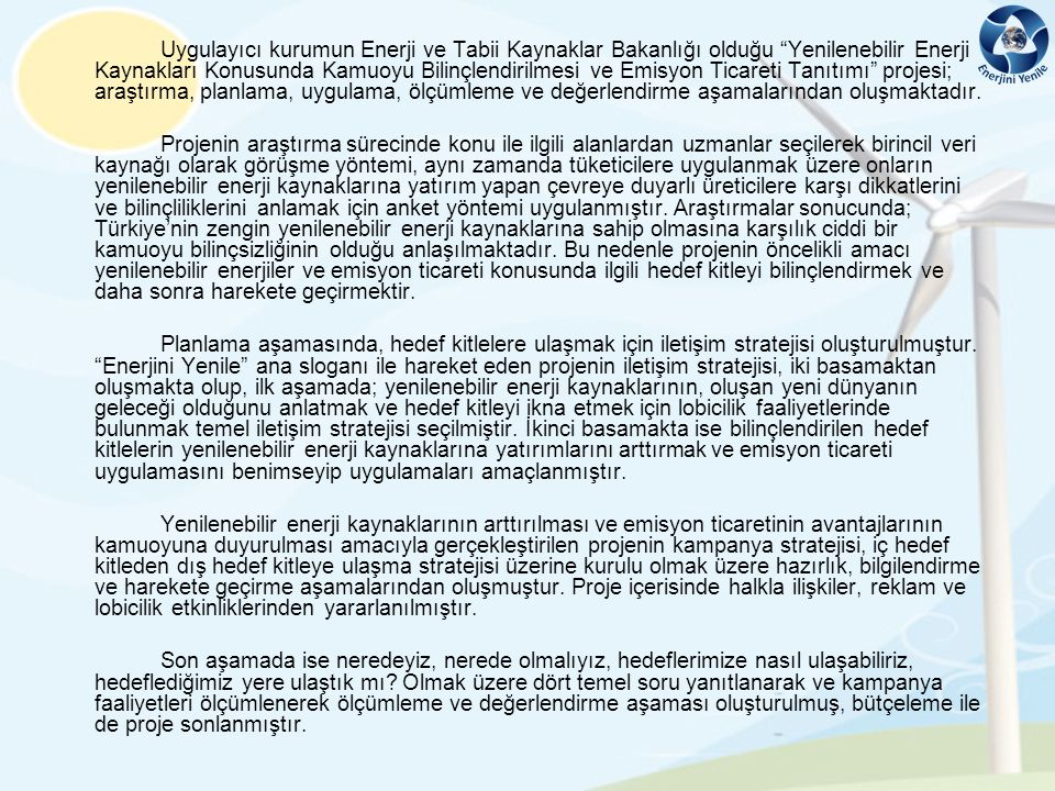 FIRSATLAR •Ülkemizde zengin ve çeşitli yenilenebilir enerji kaynaklarının varlığı •Vergi kanunlarının ve sübvansiyonların hükümet desteği ile kullanılması.(Yenilenebilir Enerji Kaynaklarının Elektrik Enerjisi Üretimi Amaçlı Kullanımına İlişkin Kanun-2005, 4628 Sayılı Elektrik Piyasası Kanunu ve İlgili Mevzuatı Çerçevesinde Yenilenebilir Enerji Kaynaklarının Desteklenmesine ilişkin olarak yapılan düzenlemelerin varlığı) •Tüm dünyada yenilenebilir enerjinin öneminin farkına yeni varılması ve Kyoto protokolü gibi bir anlaşmanın yeni gündem oluşturmaya başlaması •Petrol ve doğal gaz gibi enerji kaynaklarının rezervlerinin yakın zamanda tükeneceği bu durumun da yenilenebilir enerji kaynaklarının kullanımını arttıracağı gerçeği •Şirketlerin, doğal kaynakların tükenmesi ile karşı karşıya kalması nedeniyle yenilenebilir enerji kaynaklarına yönelmek durumunda kalmaları •Küresel ısınmanın yaşantımızda etkileri görülmesi ile yenilenebilir enerjinin öneminin artması •Devletin yenilenebilir enerji kaynaklarını arttırmak için teşvik yasaları çıkarması ve çalışma raporları sunması •Küresel ısınmayla birlikte enerji kaynakları konusunda bilinçlendirme çalışmalarının başlaması •Tüm dünyada emisyon ticareti piyasasının oluşması ve giderek daha da yaygınlaşması •Sera gazı azalımında zorunluluğa sahip bazı gelişmiş ülkelerin 2012 yılına kadar belirlenen düzeyde sera gazı azalımını gerçekleştiremeyeceği tahmini nedeniyle emisyon ticaretine yöneleceklerinin beklentisi