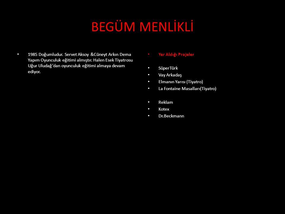 • 1985 Doğumludur. Servet Aksoy &Cüneyt Arkın Dema Yapım Oyunculuk eğitimi almıştır. Halen Esek Tiyatrosu Uğur Uludağ'dan oyunculuk eğitimi almaya dev