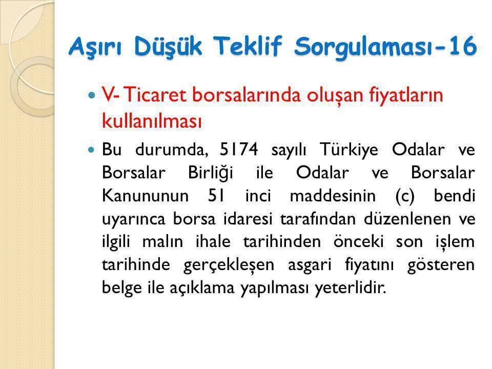Aşırı Düşük Teklif Sorgulaması-16  V- Ticaret borsalarında oluşan fiyatların kullanılması  Bu durumda, 5174 sayılı Türkiye Odalar ve Borsalar Birli