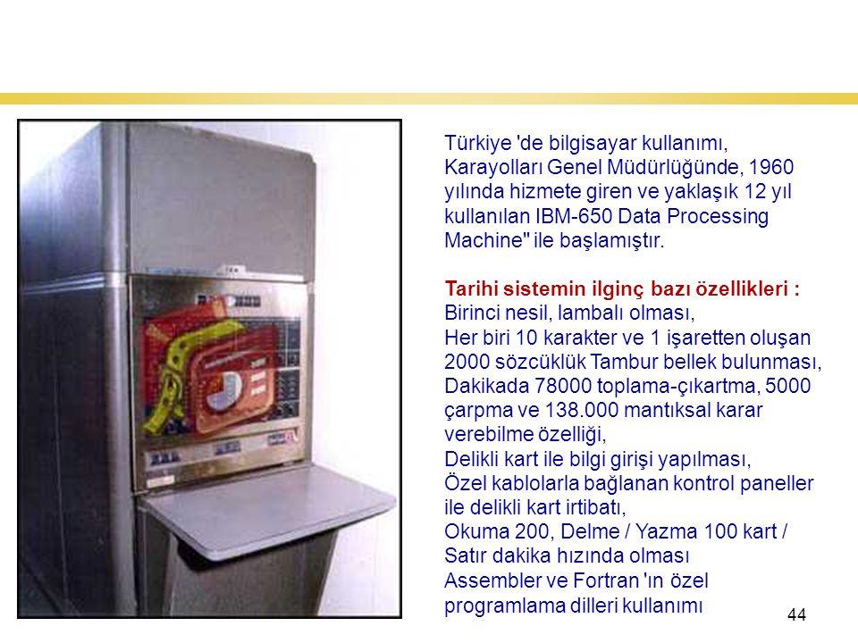 44 Türkiye'de Kullanılan İlk Bilgisayar Türkiye de bilgisayar kullanımı, Karayolları Genel Müdürlüğünde, 1960 yılında hizmete giren ve yaklaşık 12 yıl kullanılan IBM-650 Data Processing Machine ile başlamıştır.