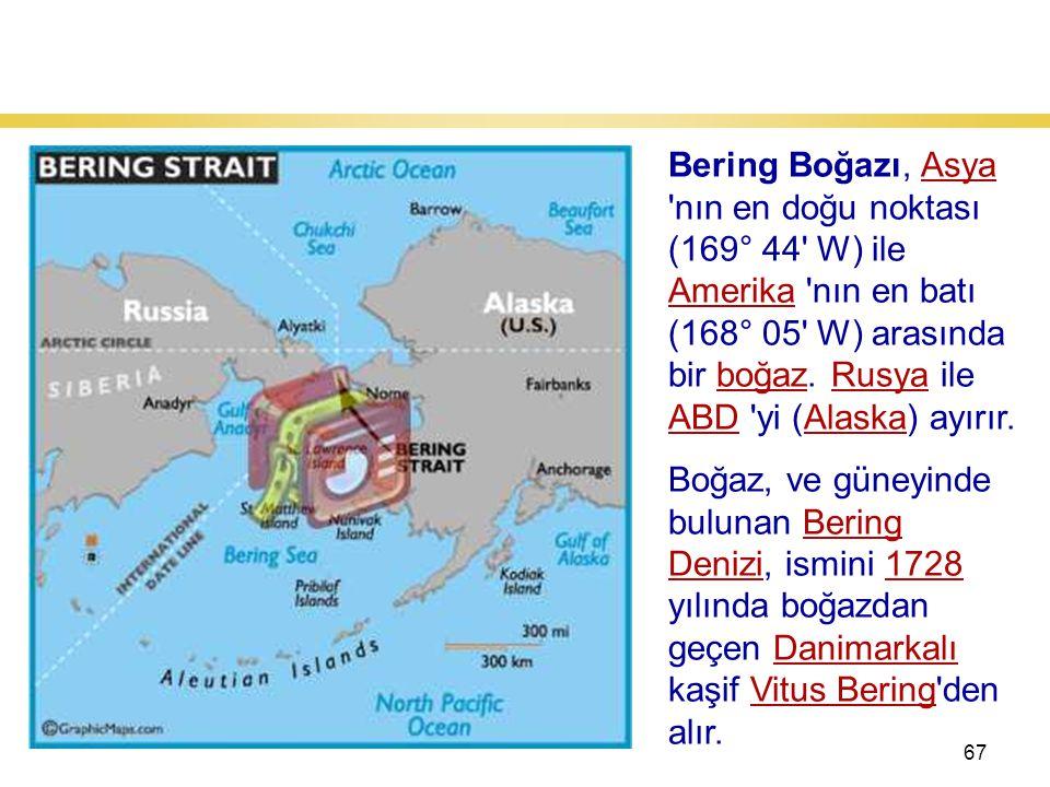 67 Bering Boğazı Bering Boğazı, Asya nın en doğu noktası (169° 44 W) ile Amerika nın en batı (168° 05 W) arasında bir boğaz.