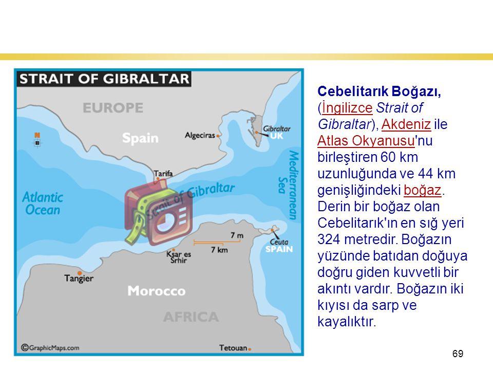 69 Cebelitarık Boğazı Cebelitarık Boğazı, (İngilizce Strait of Gibraltar), Akdeniz ile Atlas Okyanusu nu birleştiren 60 km uzunluğunda ve 44 km genişliğindeki boğaz.İngilizceAkdeniz Atlas Okyanusuboğaz Derin bir boğaz olan Cebelitarık ın en sığ yeri 324 metredir.