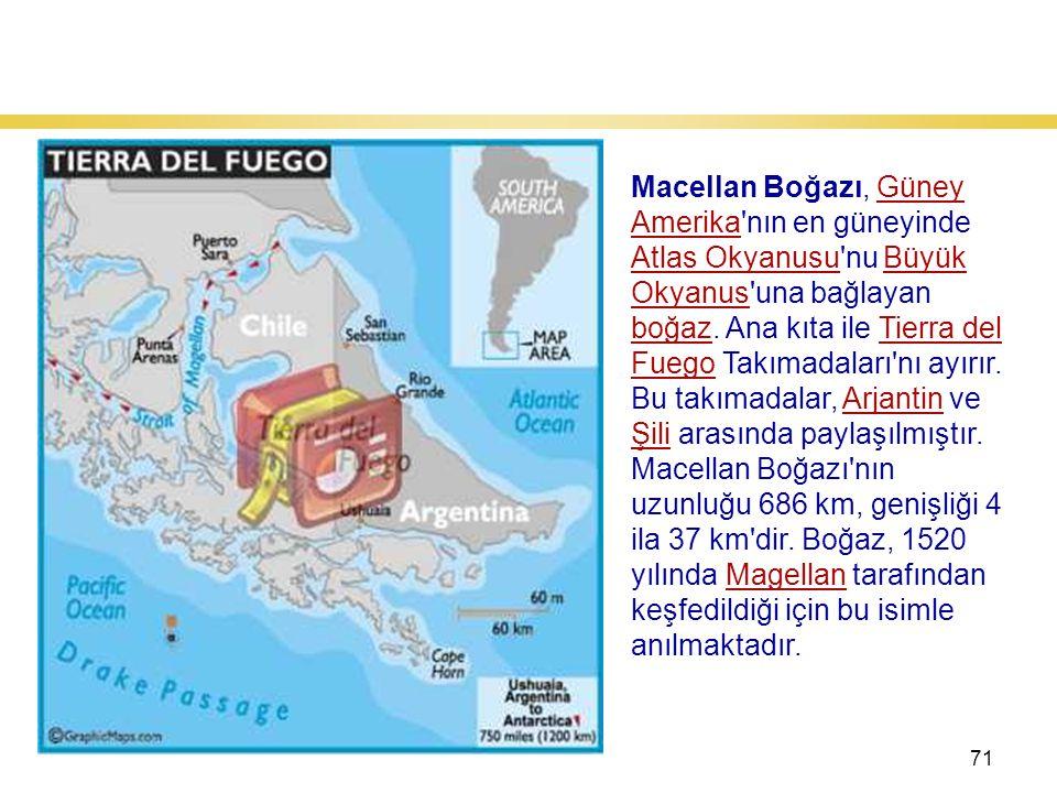 71 Macellan Boğazı Macellan Boğazı, Güney Amerika nın en güneyinde Atlas Okyanusu nu Büyük Okyanus una bağlayan boğaz.