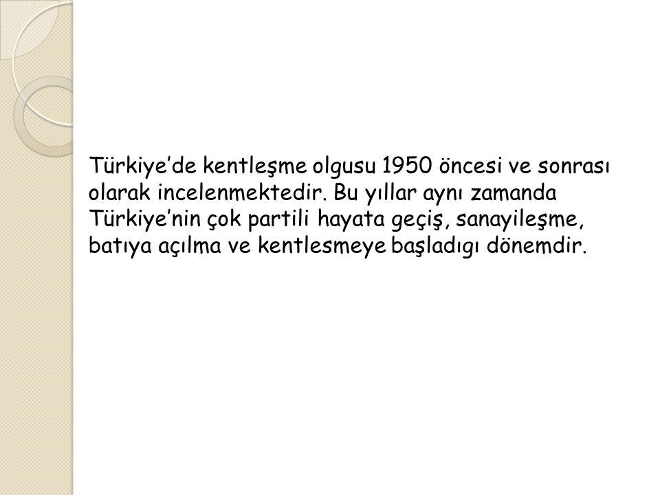 Türkiye'de kentleşme olgusu 1950 öncesi ve sonrası olarak incelenmektedir.