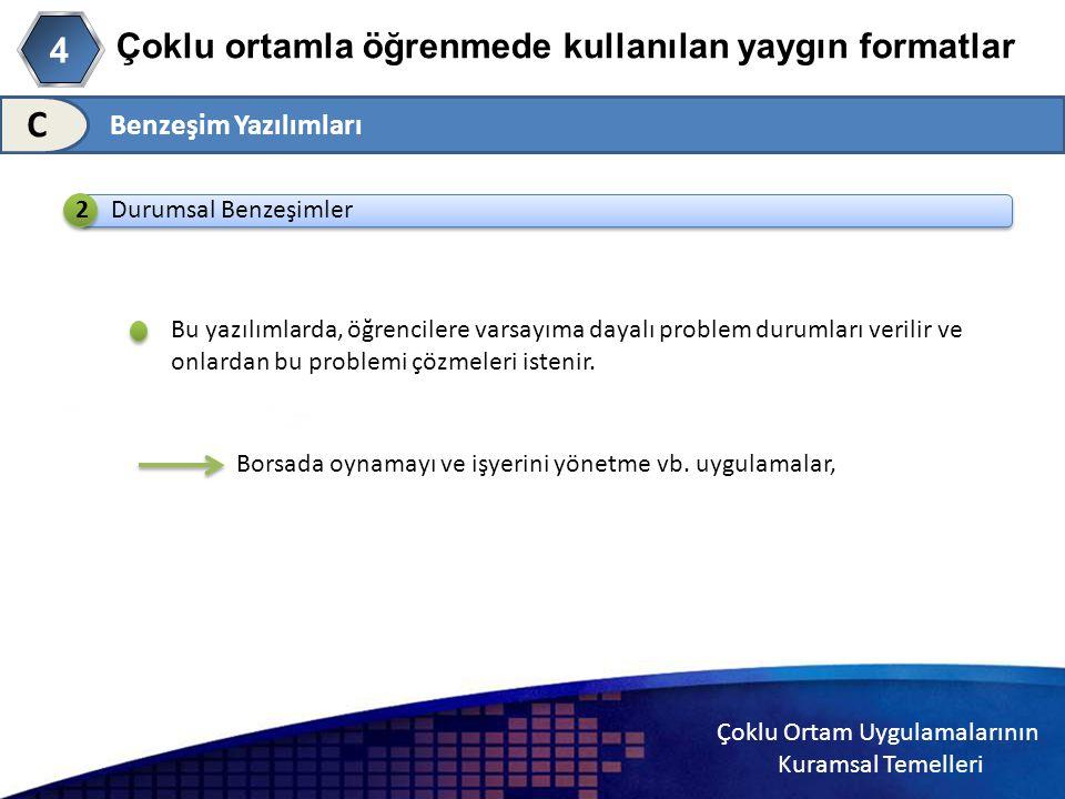 Çoklu Ortam Uygulamalarının Kuramsal Temelleri Çoklu ortamla öğrenmede kullanılan yaygın formatlar C Durumsal Benzeşimler Bu yazılımlarda, öğrencilere