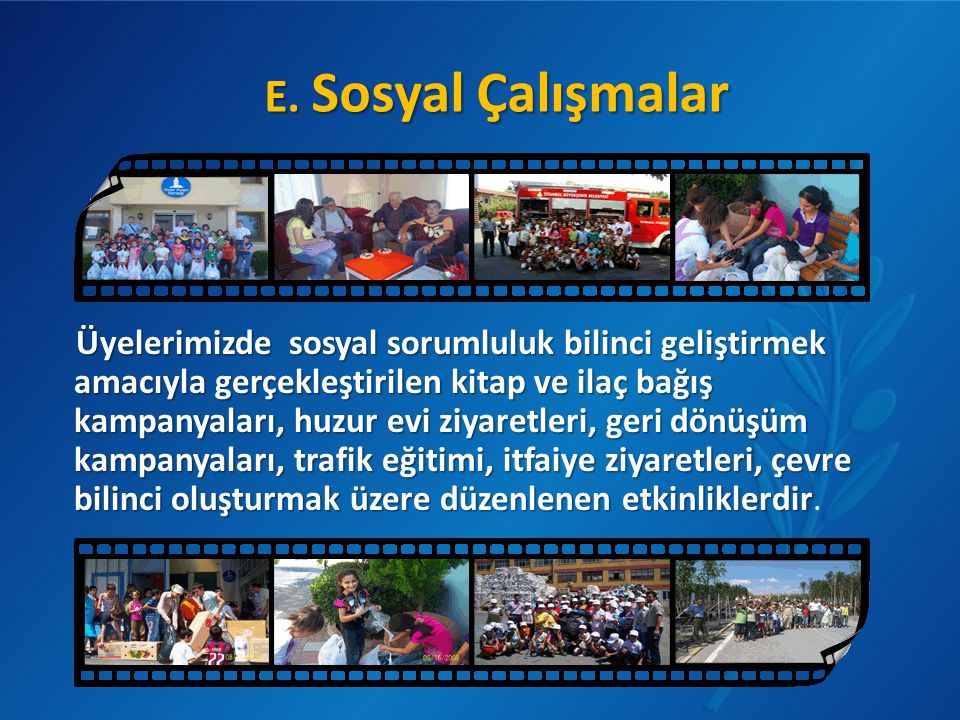 E. Sosyal Çalışmalar Üyelerimizde sosyal sorumluluk bilinci geliştirmek amacıyla gerçekleştirilen kitap ve ilaç bağış kampanyaları, huzur evi ziyaretl