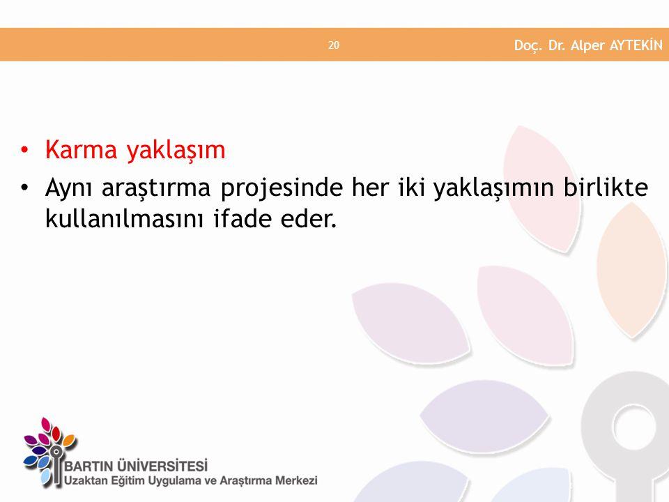 • Karma yaklaşım • Aynı araştırma projesinde her iki yaklaşımın birlikte kullanılmasını ifade eder. Doç. Dr. Alper AYTEKİN 20