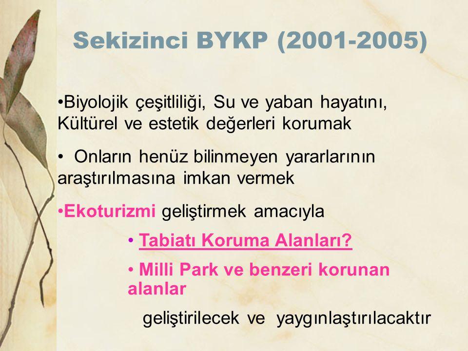 Sekizinci BYKP (2001-2005) •Biyolojik çeşitliliği, Su ve yaban hayatını, Kültürel ve estetik değerleri korumak • Onların henüz bilinmeyen yararlarının