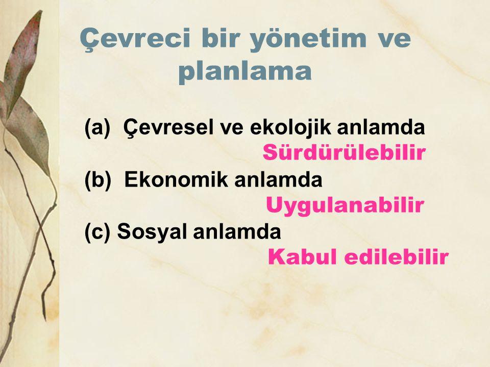 (a) Çevresel ve ekolojik anlamda Sürdürülebilir (b) Ekonomik anlamda Uygulanabilir (c) Sosyal anlamda Kabul edilebilir Çevreci bir yönetim ve planlama
