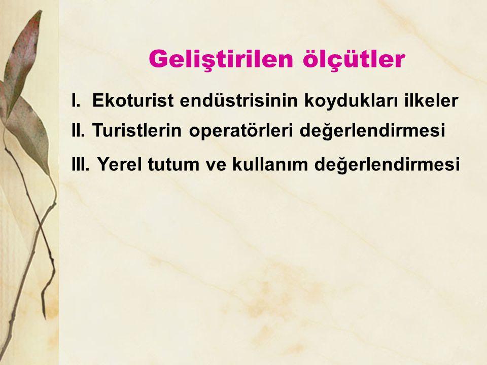 Geliştirilen ölçütler I. Ekoturist endüstrisinin koydukları ilkeler II. Turistlerin operatörleri değerlendirmesi III. Yerel tutum ve kullanım değerlen