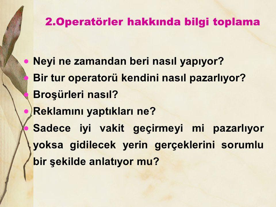 2.Operatörler hakkında bilgi toplama  Neyi ne zamandan beri nasıl yapıyor?  Bir tur operatorü kendini nasıl pazarlıyor?  Broşürleri nasıl?  Reklam