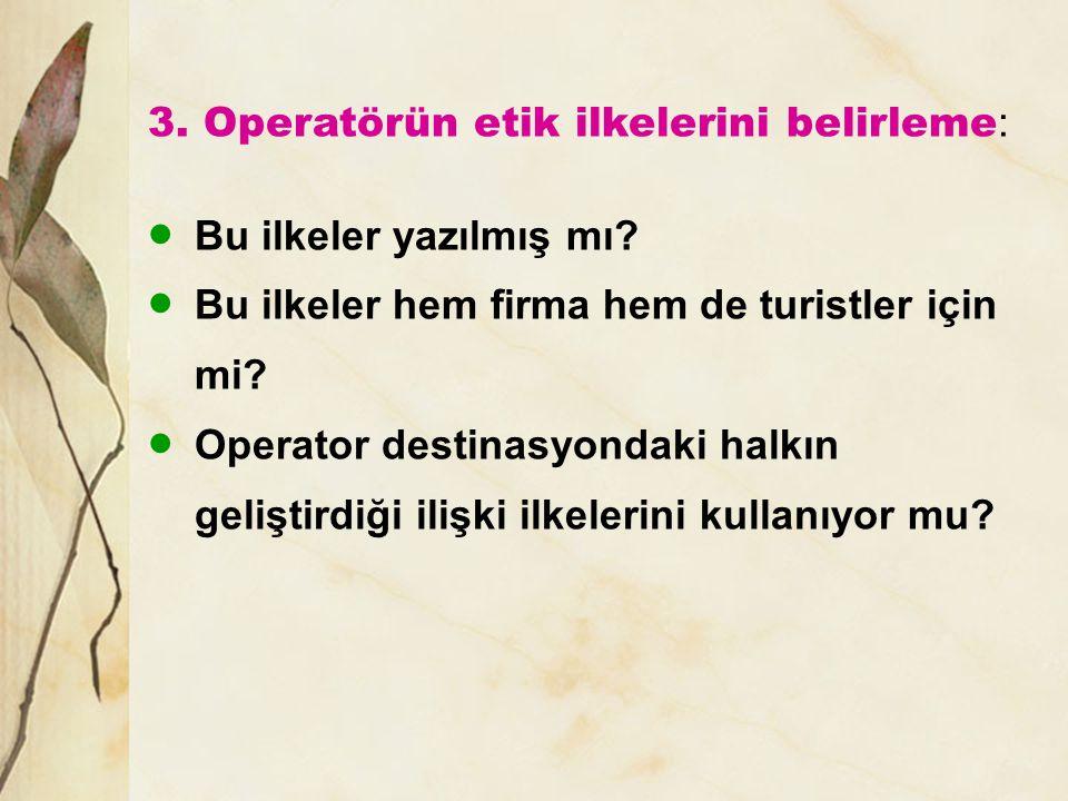 3. Operatörün etik ilkelerini belirleme :  Bu ilkeler yazılmış mı?  Bu ilkeler hem firma hem de turistler için mi?  Operator destinasyondaki halkın