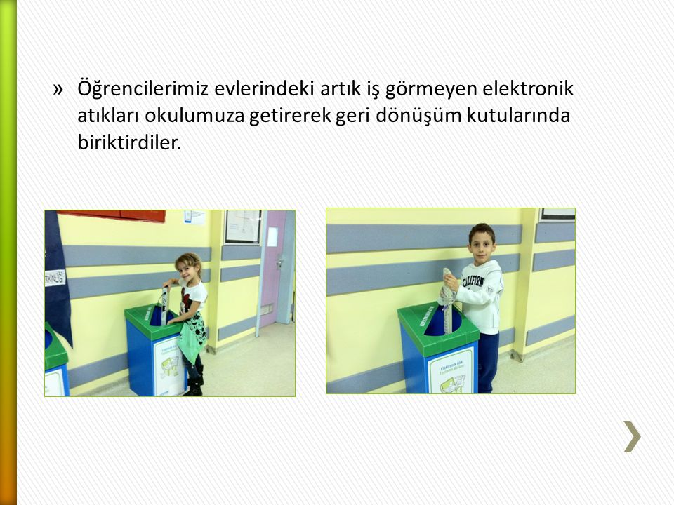 » Öğrencilerimiz evlerindeki artık iş görmeyen elektronik atıkları okulumuza getirerek geri dönüşüm kutularında biriktirdiler.