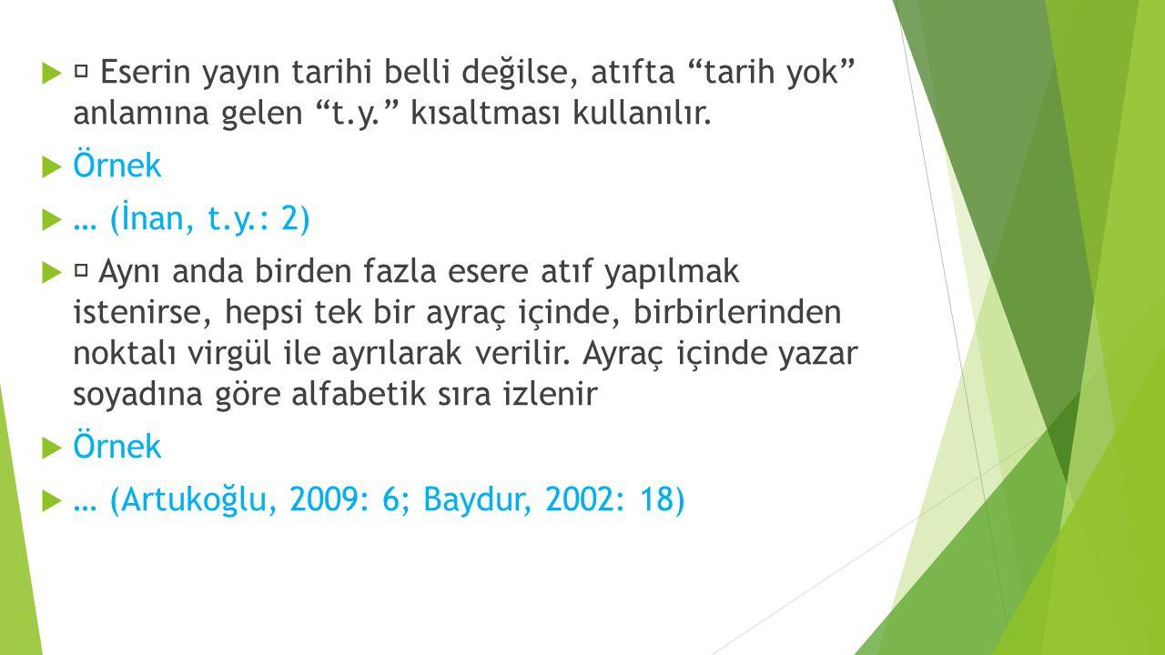 """  Eserin yayın tarihi belli değilse, atıfta """"tarih yok"""" anlamına gelen """"t.y."""" kısaltması kullanılır.  Örnek  … (İnan, t.y.: 2)   Aynı anda birde"""