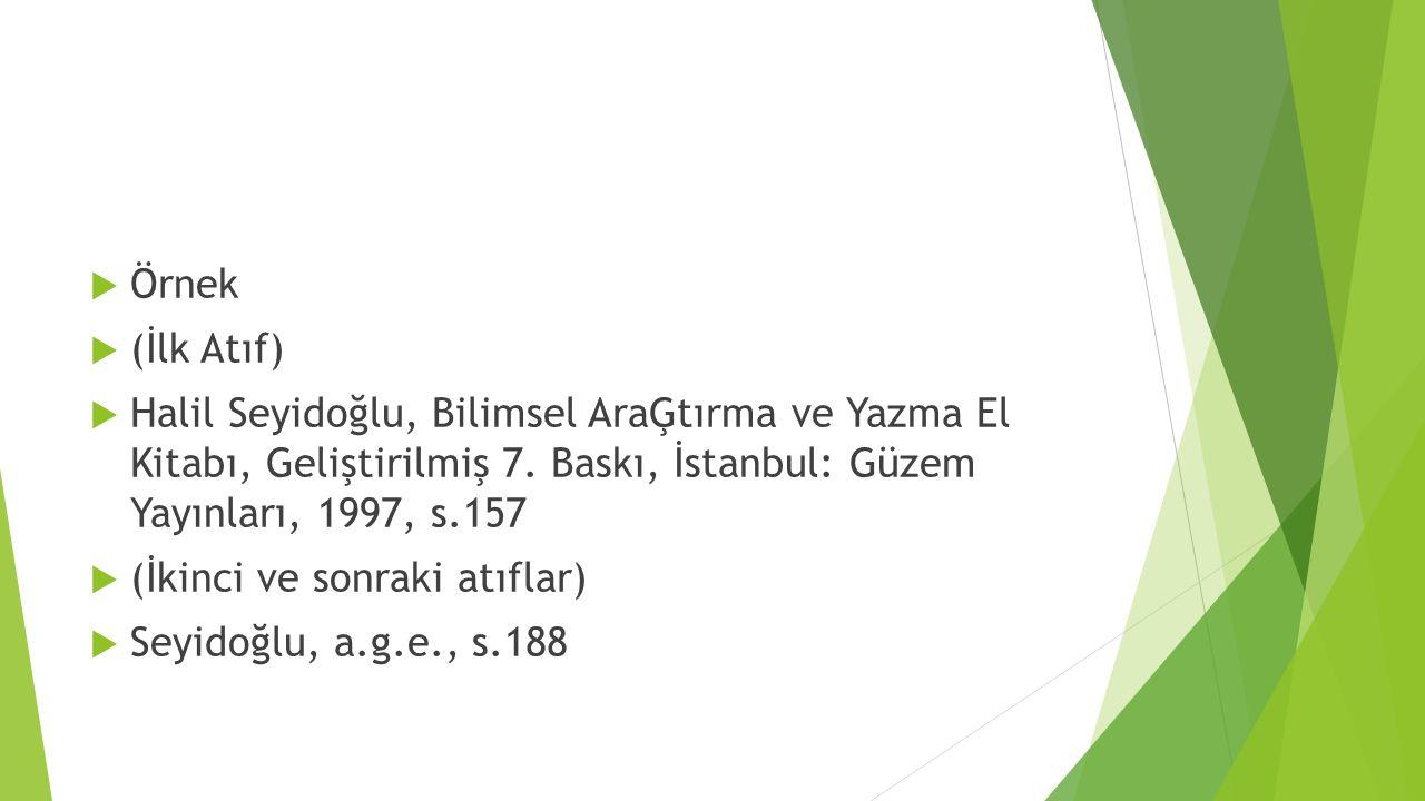  Örnek  (İlk Atıf)  Halil Seyidoğlu, Bilimsel AraĢtırma ve Yazma El Kitabı, Geliştirilmiş 7. Baskı, İstanbul: Güzem Yayınları, 1997, s.157  (İkinc
