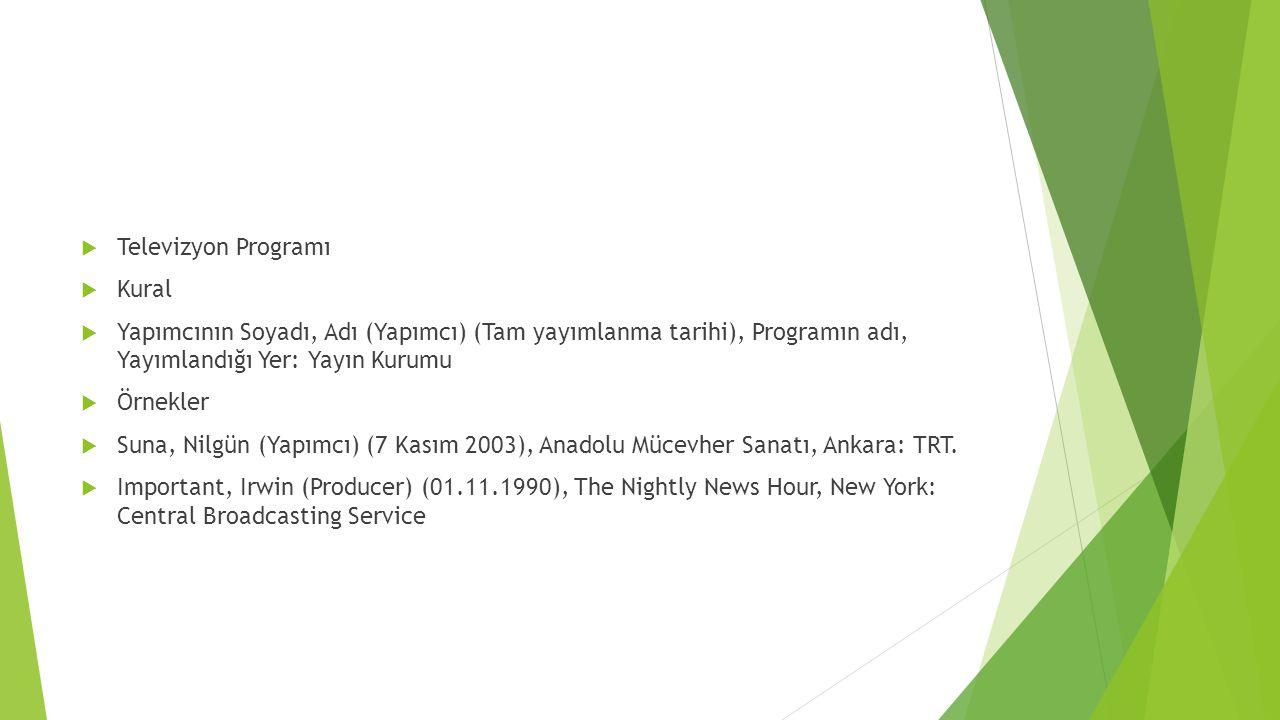  Televizyon Programı  Kural  Yapımcının Soyadı, Adı (Yapımcı) (Tam yayımlanma tarihi), Programın adı, Yayımlandığı Yer: Yayın Kurumu  Örnekler  Suna, Nilgün (Yapımcı) (7 Kasım 2003), Anadolu Mücevher Sanatı, Ankara: TRT.