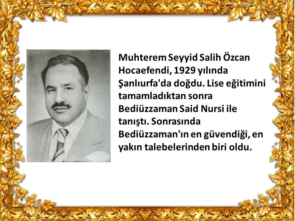 Muhterem Seyyid Salih Özcan Hocaefendi, 1929 yılında Şanlıurfa'da doğdu. Lise eğitimini tamamladıktan sonra Bediüzzaman Said Nursi ile tanıştı. Sonras