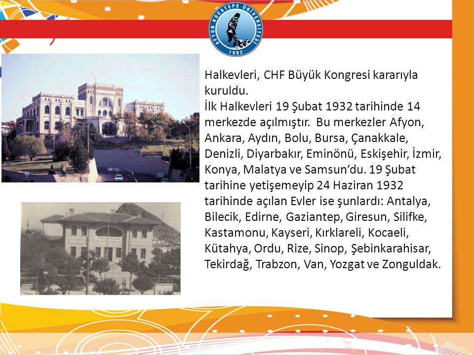 Halkevleri, CHF Büyük Kongresi kararıyla kuruldu. İlk Halkevleri 19 Şubat 1932 tarihinde 14 merkezde açılmıştır. Bu merkezler Afyon, Ankara, Aydın, Bo