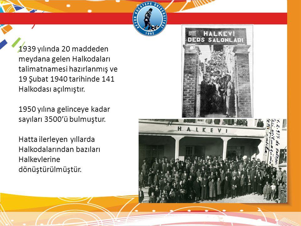 1939 yılında 20 maddeden meydana gelen Halkodaları talimatnamesi hazırlanmış ve 19 Şubat 1940 tarihinde 141 Halkodası açılmıştır. 1950 yılına gelincey