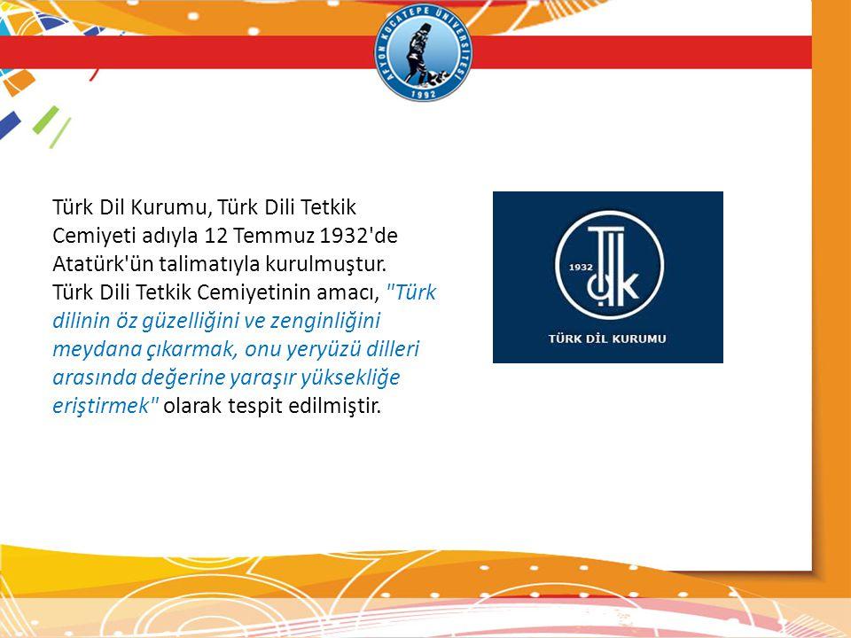 Türk Dil Kurumu, Türk Dili Tetkik Cemiyeti adıyla 12 Temmuz 1932'de Atatürk'ün talimatıyla kurulmuştur. Türk Dili Tetkik Cemiyetinin amacı,