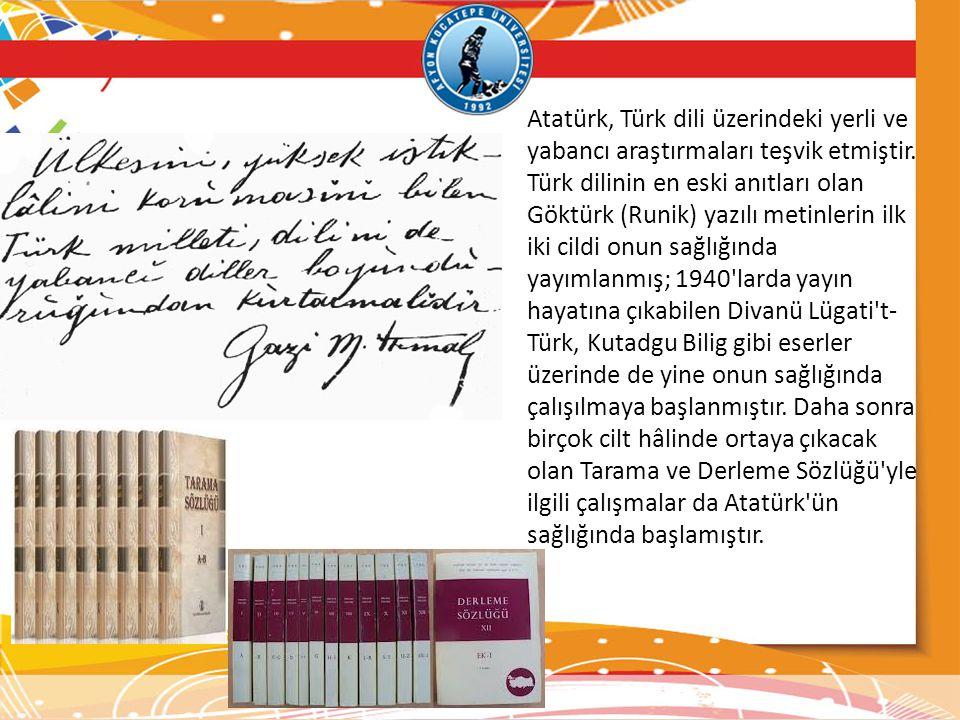 Atatürk, Türk dili üzerindeki yerli ve yabancı araştırmaları teşvik etmiştir. Türk dilinin en eski anıtları olan Göktürk (Runik) yazılı metinlerin ilk