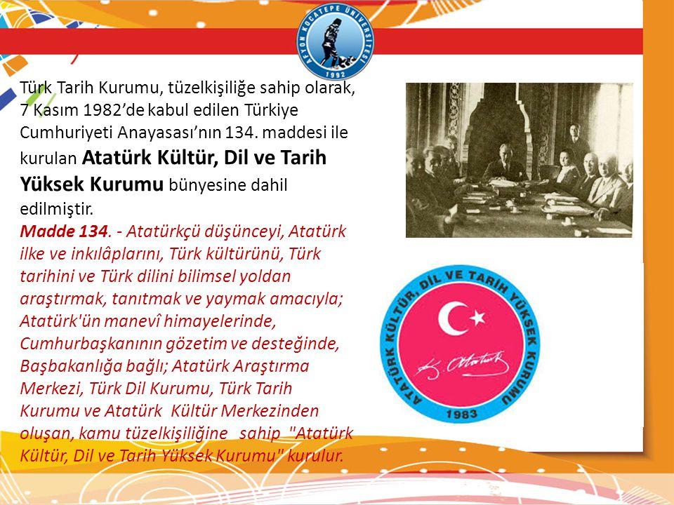 Türk Tarih Kurumu, tüzelkişiliğe sahip olarak, 7 Kasım 1982'de kabul edilen Türkiye Cumhuriyeti Anayasası'nın 134. maddesi ile kurulan Atatürk Kültür,