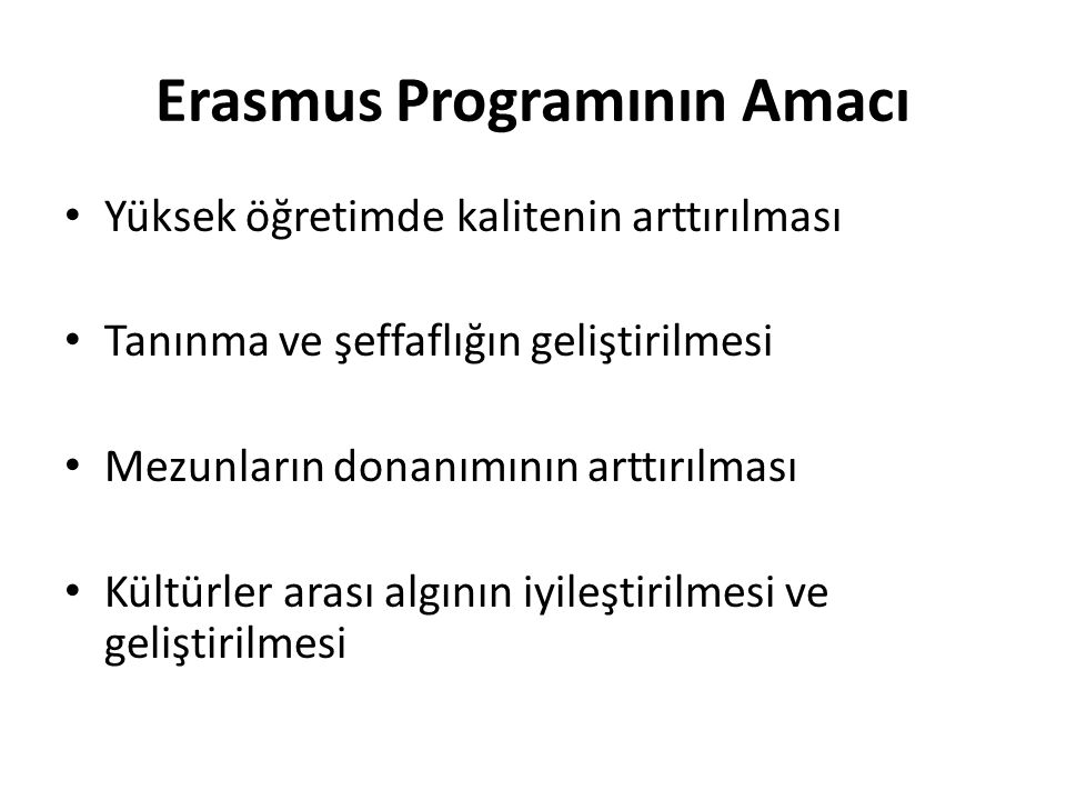 Erasmus Programının Amacı • Yüksek öğretimde kalitenin arttırılması • Tanınma ve şeffaflığın geliştirilmesi • Mezunların donanımının arttırılması • Kültürler arası algının iyileştirilmesi ve geliştirilmesi