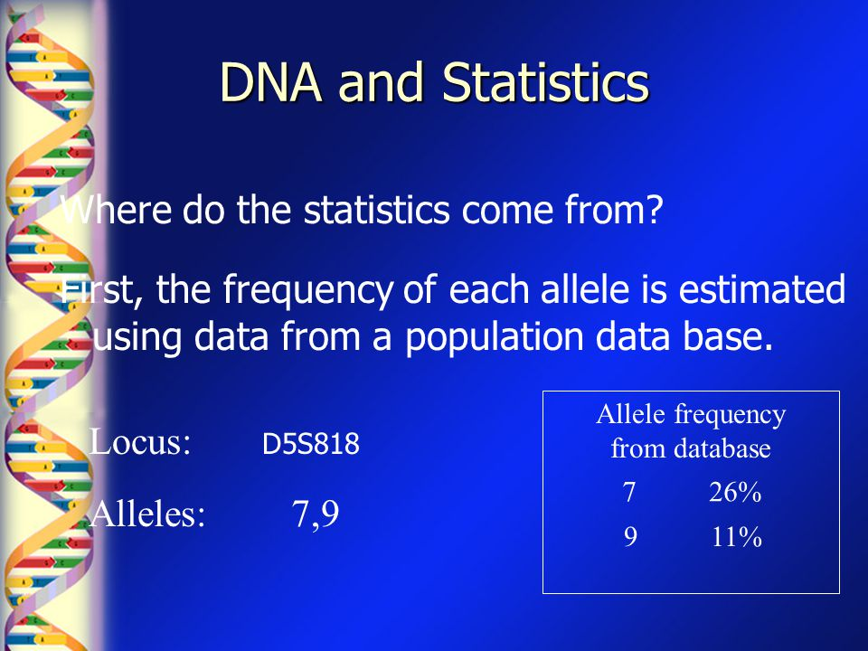 DNA and Statistics Where do the statistics come from? First, the frequency of each allele is estimated using data from a population data base. Locus:
