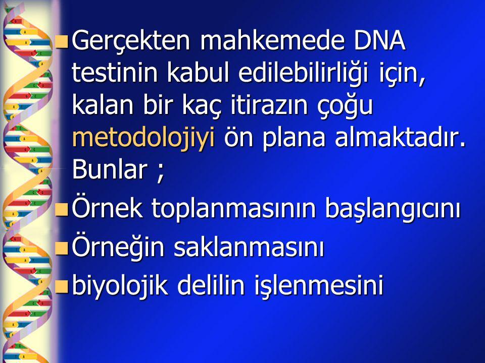  Gerçekten mahkemede DNA testinin kabul edilebilirliği için, kalan bir kaç itirazın çoğu metodolojiyi ön plana almaktadır. Bunlar ;  Örnek toplanmas