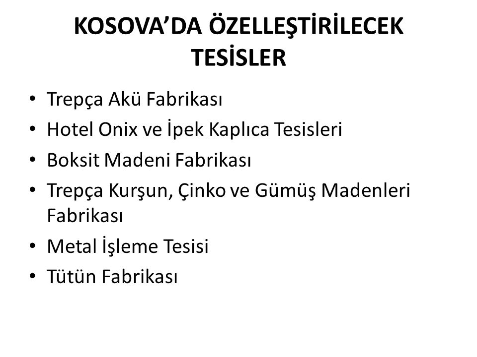 KOSOVA'DA ÖZELLEŞTİRİLECEK TESİSLER • Trepça Akü Fabrikası • Hotel Onix ve İpek Kaplıca Tesisleri • Boksit Madeni Fabrikası • Trepça Kurşun, Çinko ve