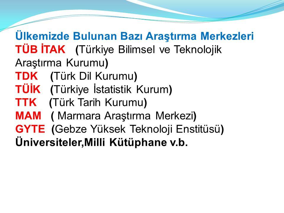 Ülkemizde Bulunan Bazı Araştırma Merkezleri TÜB İTAK (Türkiye Bilimsel ve Teknolojik Araştırma Kurumu) TDK (Türk Dil Kurumu) TÜİK (Türkiye İstatistik