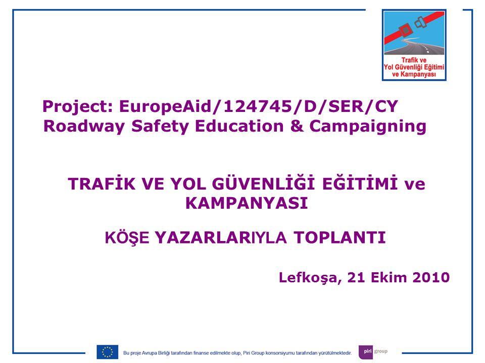 KÖŞE YAZARLAR IYLA TOPLANTI Lefkoşa, 21 Ekim 2010 Project: EuropeAid/124745/D/SER/CY Roadway Safety Education & Campaigning TRAFİK VE YOL GÜVENLİĞİ EĞİTİMİ ve KAMPANYASI